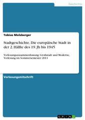 Stadtgeschichte. Die europäische Stadt in der 2. Hälfte des 19. Jh bis 1945: Vorlesungszusammenfassung: Großstadt und Moderne, Vorlesung im Sommersemester 2011