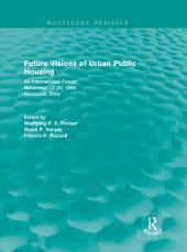 Future Visions of Urban Public Housing (Routledge Revivals): An International Forum, November 17-20, 1994