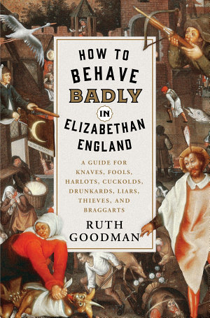 How to Behave Badly in Elizabethan England  A Guide for Knaves  Fools  Harlots  Cuckolds  Drunkards  Liars  Thieves  and Braggarts