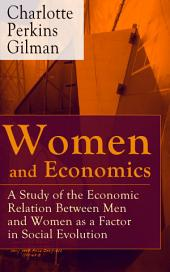 Women and Economics - A Study of the Economic Relation Between Men and Women as a Factor in Social Evolution: From the famous American writer, feminist, social reformer and a respected sociologist who holds an important place in feminist fiction, well-known for her stories The Yellow Wallpaper and Herland