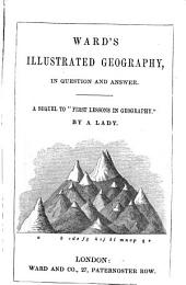 Ward's illustrated geography, by a lady. A sequel to 'First lessons in geography'.