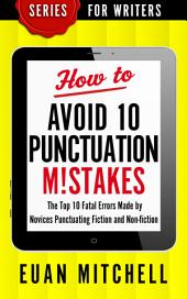 How to Avoid 10 Punctuation M!stakes: The Top 10 Fatal Errors Made by Novices Punctuating Fiction and Non-fiction