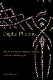 Digital Phoenix: Why the Information Economy Collapsed and How It Will Rise Again