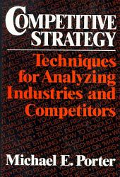 Competitive Strategy: Techniques for Analyzing Industries and Competitors