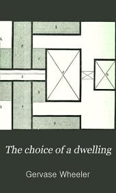 The Choice of a Dwelling: A Practical Handbook of Useful Information on All Points Connected with Hiring, Buying, Or Building a House, with Its Stables and Garden-outbuildings