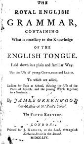 The Royal English Grammar: Containing what is Necessary to the Knowledge of the English Tongue. ... By James Greenwood, ...