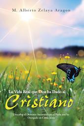 La Vida Real que Dios ha Dado al Cristiano: Descubra el Dominio Auténtico que el Padre nos ha Otorgado en Cristo Jesús