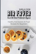 Air Fryer Snack And Dessert Cookbook For Beginners