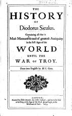 The History of Diodorus Siculus  Containing All that is Most Memorable and of Greatest Antiquity in the First Ages of the World Until the War of Troy  Done Into English by H  C  Gent   i e  Henry Cogan   PDF