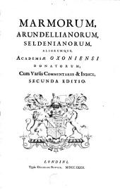 Marmorum, Arundellianorum, Seldenianorum, aliorumque, Academiae oxoniensi donatorum: cum variis commentariis & indice