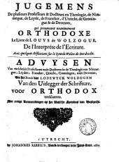 Advysen van verscheide professoren ende doctoren in de theologie ... die het boeck van Lodewyck Wolzogen van den uitlegger der schrifture, voor orthodox verklaeren. Met eenige aenmerckingen op het Walsche Synodus van Dordrecht