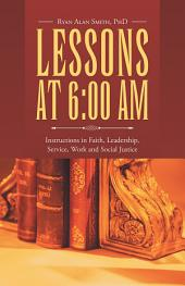 Lessons at 6:00 AM: Instructions in Faith, Leadership, Service, Work and Social Justice