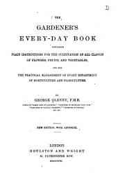 The gardener's every-day book: containing plain instructions for the cultivation of all classes of flowers, fruits, and vegetables, and for the practical management of every department of horticulture and floriculture