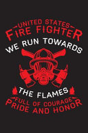 United States Fire Fighter We Run Towards the Flames Full of Courage Pride and Honor