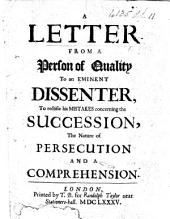 A Letter from a Person of Quality to an eminent Dissenter, to rectifie his mistakes concerning the succession, the nature of persecution and a comprehension