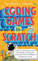 Coding Games in Scratch: A Step-by-Step Guide to Learn Coding Skills, Creating Own Games and Artificial Intelligence for Beginners & Kids: A St