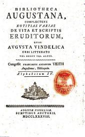 Bibliotheca Augustana, complectens notitias varias de vita et scriptis eruditorum, quos Augusta Vindelica orbi litterato vel dedit vel aluit. Congessit Franciscus Antonius Veith Augustanus, bibliopola. Alphabetum 1. (-12.): 4, Volume 4