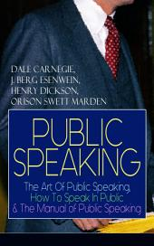 PUBLIC SPEAKING: The Art Of Public Speaking, How To Speak In Public & The Manual of Public Speaking: A Masterpiece On Enhancing Your Presentation And Communication Skills (Including Greatest Speeches and Eloquence Examples)