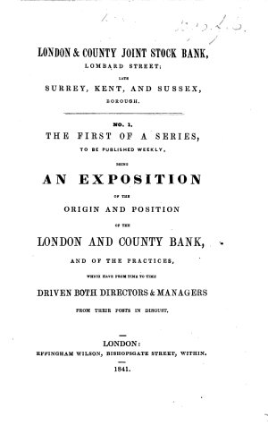 London   County Joint Stock Bank     No  1  The first of a series to be published weekly  an exposition of the origin and position of the London and County Bank  and of the practices  which have from time to time driven both directors   managers from their posts in disgust