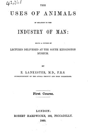 The Uses of Animals in Relation to the Industry of Man  Being a Course of Lectures Delivered at the South Kensington Museum  First Course