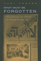 What Must Be Forgotten: The Survival Of Yiddish Writing In Zionist Palestine