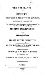 The substance of a speech delivered in the House of commons, on the 20th of February, 1810, upon a motion for a select committee to consider of the act of 6th Geo. i. and of the means of effecting marine insurances. Also, Observations on the Report of the Committee [&c. Wanting all but the speech].