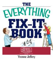 The Everything Fix-It Book: From Clogged Drains and Gutters, to Leaky Faucets and Toilets--All You Need to Get the Job Done