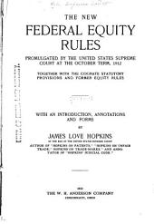 The New Federal Equity Rules: Promulgated by the United States Supreme Court at the October Term, 1912, Together with the Cognate Statutory Provisions and Former Equity Rules, with an Introduction, Annotations and Forms