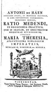 Ratio medendi in nosocomio practico: quod in gratiam, et emolumentum medicinae studiosorum, condidit Maria Theresia Augustissima Romanorum Imperatrix ...
