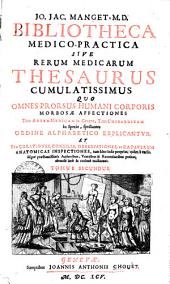 JO. JAC. MANGET. M.D. BIBLIOTHECA MEDICO-PRACTICA SIVE RERUM MEDICARUM THESAURUS CUMULATISSIMUS QVO OMNES PRORSUS HUMANI CORPORIS MORBOSAE AFFECTIONES Tum ARTEM MEDICAM in Genere, Tum CHIRURGICAM in Specie, spectantes ORDINE ALPHABETICO EXPLICANTVR. ET PER CURATIONES, CONSILIA, OBSERVATIONES, ac CADAVERUM ANATOMICAS INSPECTIONES, tam hinc inde proprias, quam a variis, iisque praestantissimis Authoribus, Veteribus & Recentioribus petitas, abunde imo & curiose tractantur: TOMUS SECUNDUS, Volume 2