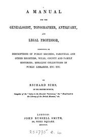A Manual for the Genealogist, Topographer, Antiquary, and Legal Professor: Consisting of Description of Public Records...