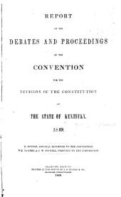 Report of the debates and proceedings of the Convention for the revision of the constitution of the state of Kentucky: 1849. R. Sutton, official reporter to the Convention ...