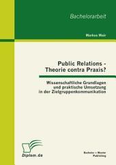Public Relations - Theorie contra Praxis?: Wissenschaftliche Grundlagen und praktische Umsetzung in der Zielgruppenkommunikation