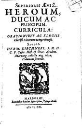 Superioris Aevi Heroum, Ducum Ac Principum, Curricula: Orationibus Ac Elogiis Clariss. virorum comprehensa, Volume 2