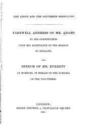 The union and the southern rebellion: Farewell address of Mr. Adams to his constituents upon his acceptance of the mission to England, and Speech of Mr. Everett at Roxbury, in behalf of the families of the volunteers