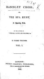 """Handley Cross; or, the Spa Hunt. A sporting tale. By the author of """"Jorrocks'Jaunts,"""" etc. [i.e. R. S. Surtees.]"""