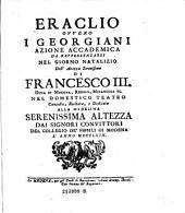 Eraclio ovvero i Glorgiani azione accademica da rappresentarsi nel giorno natalizio ... di Francesco III (etc.)