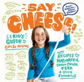 Say Cheese!: A Kid's Guide to Cheese Making with Recipes for Mozzarella, Cream Cheese, Feta & Other Favorites