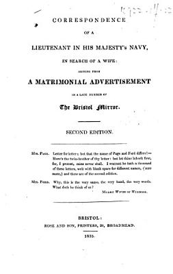 Correspondence of a Lieutenant in His Majesty s Navy  in search of a wife  arising from a matrimonial advertisement in a late number of The Bristol Mirror  Second edition   The letters  the first excepted  signed  Q  P  N
