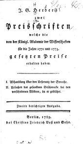 J.G. Herders zwei Preisschriften welche die von der Königl. Akademie der Wissenschaften für die Jahre 1770 und 1773 gesetzten Preise erhalten haben: I. Abhandlung über den Ursprung der Sprache. II. Ursachen des gesunknen Geschmacks bei den verschiedenen Völkern, da er geblühet