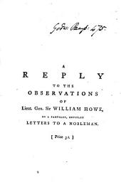 A Reply to the Observations of Lieut. Gen. Sir William Howe, on a Pamphlet, Entitled Letters to a Nobleman: In which His Misrepresentations are Detected, ... To which is Added, an Appendix, ... By the Author of Letters to a Nobleman, Volume 3