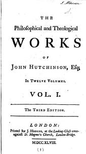 The Philosophical and Theological Works of the Late Truly Learned John Hutchinson, Esq; In Twelve Volumes ... With Indexes: Volume 1