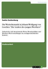 """Die Wertethematik in Johann Wolfgang von Goethes """"Die Leiden des jungen Werthers"""": Ästhetische und ökonomische Werte, Wertekonflikte und Werthers Wertvorstellungen im sozialgeschichtlichen Kontext"""