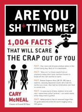 Are You Sh*tting Me?: 1,004 Facts That Will Scare the Crap Out of You