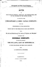 Chesapeake and Ohio Canal Company: Acts of the States of Virginia, Maryland, and Pennsylvania, and of the Congress of the United States, in Relation to the Chesapeake & Ohio Canal Company; with the Proceedings of the Convention, which Led to the Formation of the Said Company. Also, the Acts and Resolutions of the States of Virginia and Maryland Concerning the Potomac Company. To which are Appended the By-laws, List of Officers, &c. of the Chesapeake and Ohio Canal Company. With a Copious Index