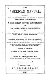 The American Manual: Containing a Brief Outline of the Origin and Progress of Political Power, and the Laws of Nations, a Commentary on the Constitution of the United States of North America, and a Lucid Exposition of the Duties and Responsibilities of Voters, Jurors, and Civil Magistrates : with Questions, Definitions, and Marginal Exercises ... Adapted to the Use of Schools, Academies, and the Public