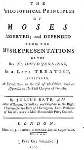 The Philosophical Principles of Moses Asserted; and Defended from the Misrepresentations of the Rev. Mr. David Jennings, in a Late Treatise, Intituled, An Introduction to the Use of the Globes, with an Appendix on the First Chapter of Genesis. By Julius Bate, ...