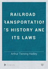 Railroad Transportation, Its History and Its Laws