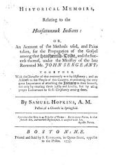 Historical Memoirs, Relating to the Housatunnuk Indians: Or, An Account of the Methods Used, and Pains Taken, for the Propagation of the Gospel Among that Heathenish-tribe, and the Success Thereof, Under the Ministry of the Late Reverend Mr. John Sergeant: Together, with the Character of that Eminently Worthy Missionary; and an Address to the People of this Country, Representing the Very Great Importance of Attaching the Indians to Their Interest, Not Only by Treating Them Justly and Kindly, But by Using Proper Endeavours to Settle Christianity Among Them. By Samuel Hopkins, A.M. Pastor of a Church in Springfield. [Two Lines from Peter]