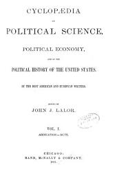 Cyclopædia of Political Science, Political Economy, and of the Political History of the United States: Volume 1